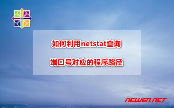 苏南大叔:centos系统,如何利用netstat查询端口号对应的程序路径? - centos-netstat-port