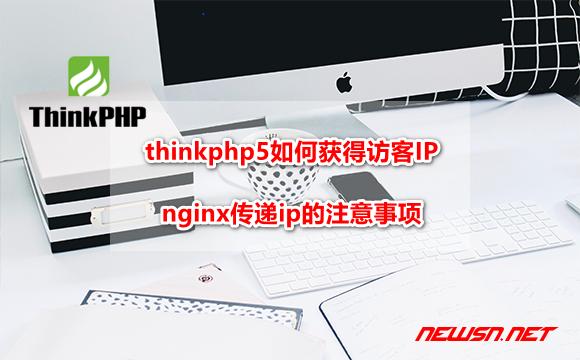 苏南大叔:thinkphp5如何获得访客IP?nginx传递ip的注意事项 - thinkphp-ip