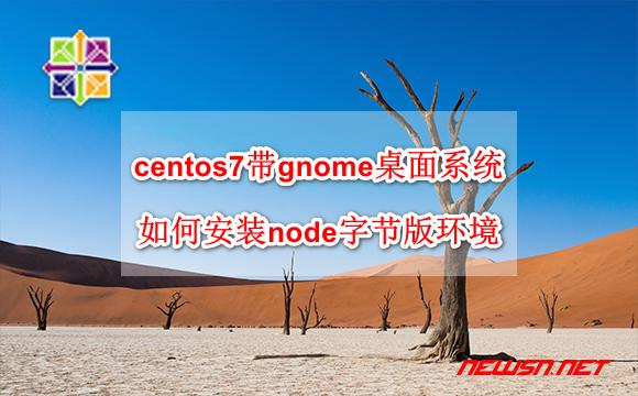 苏南大叔:centos7带gnome桌面系统,如何安装node字节版环境? - centos-node-bin
